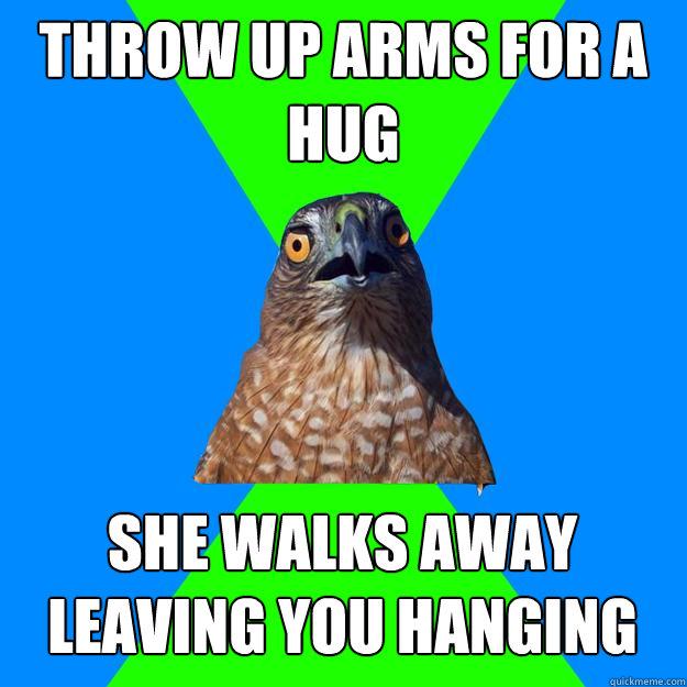 throw up arms for a hug she walks away leaving you hanging - throw up arms for a hug she walks away leaving you hanging  Hawkward