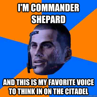 I'm commander shepard and this is my favorite voice to think in on the citadel