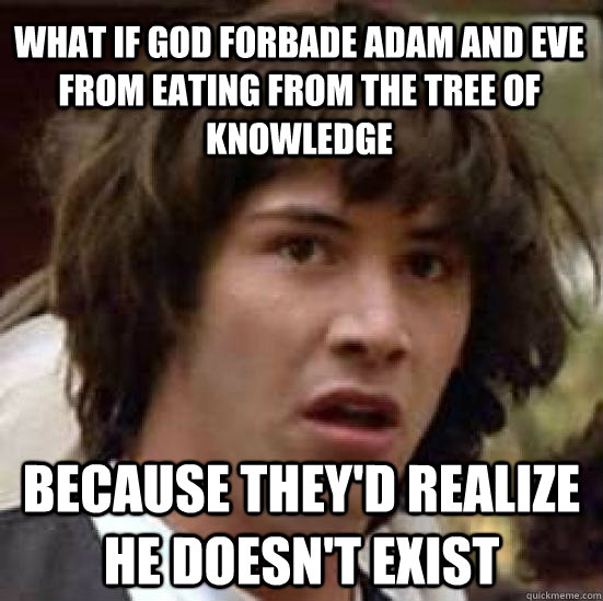 What if God forbade adam and eve from eating from the tree of knowledge because they'd realize he doesn't exist - What if God forbade adam and eve from eating from the tree of knowledge because they'd realize he doesn't exist  conspiracy keanu