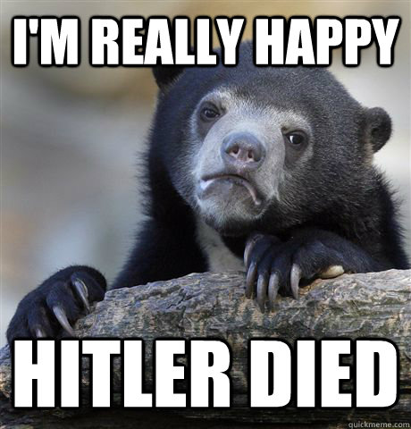 I'm really happy Hitler died - I'm really happy Hitler died  Confession Bear