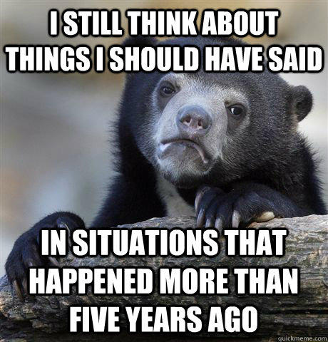 I still think about things I should have said In situations that happened more than five years ago - I still think about things I should have said In situations that happened more than five years ago  Confession Bear
