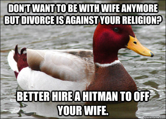 Don't want to be with wife anymore but divorce is against your religion? Better hire a hitman to off your wife. - Don't want to be with wife anymore but divorce is against your religion? Better hire a hitman to off your wife.  Malicious Advice Mallard