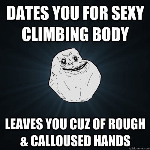 dates you for sexy climbing body leaves you cuz of rough & calloused hands - dates you for sexy climbing body leaves you cuz of rough & calloused hands  Forever Alone