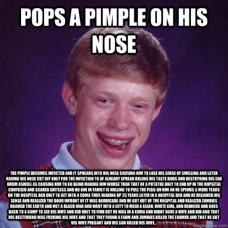 Pops a pimple on his nose The pimple becomes infected and it spreads into his nose causing him to lose his sense of smelling and later having his nose cut