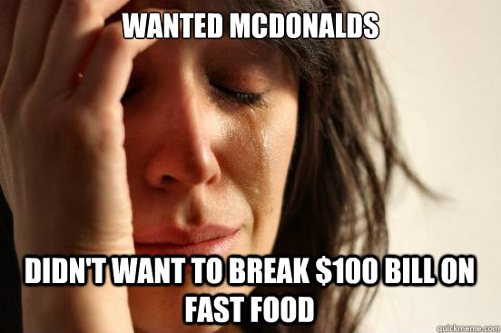 Wanted McDOnalds Didn't want to break $100 Bill on fast food - Wanted McDOnalds Didn't want to break $100 Bill on fast food  First World Problems