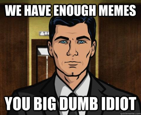 We have enough memes you big dumb idiot