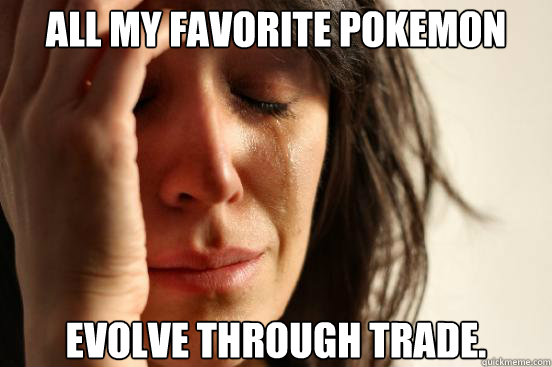 All my favorite pokemon evolve through trade. - All my favorite pokemon evolve through trade.  First World Problems