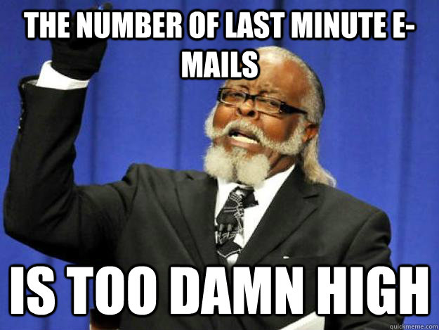 The number of last minute e-mails is too damn high - The number of last minute e-mails is too damn high  Toodamnhigh