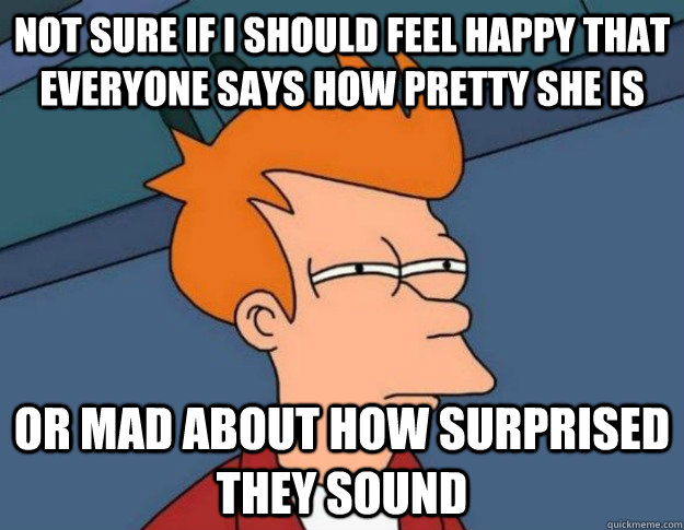Not sure if I should feel happy that everyone says how pretty she is Or mad about how surprised they sound - Not sure if I should feel happy that everyone says how pretty she is Or mad about how surprised they sound  NOT SURE IF IM HUNGRY or JUST BORED