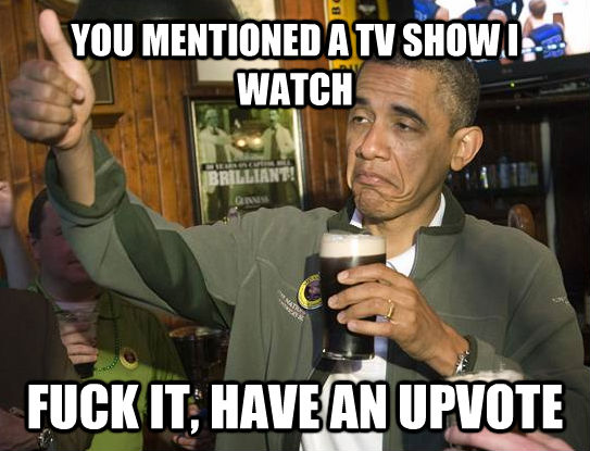 YOU MENTIONED A TV SHOW I WATCH FUCK IT, HAVE AN UPVOTE - YOU MENTIONED A TV SHOW I WATCH FUCK IT, HAVE AN UPVOTE  untitled meme