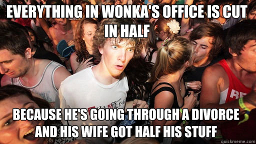 everything in wonka's office is cut in half because he's going through a divorce and his wife got half his stuff - everything in wonka's office is cut in half because he's going through a divorce and his wife got half his stuff  Sudden Clarity Clarence