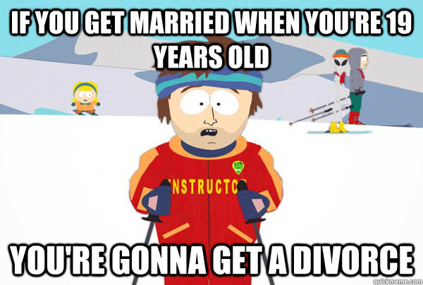 if you get married when you're 19 years old you're gonna get a divorce - if you get married when you're 19 years old you're gonna get a divorce  Super Cool Ski Instructor