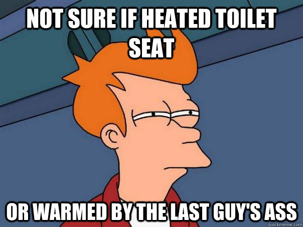 not sure if heated toilet seat or warmed by the last guy's ass  Futurama Fry