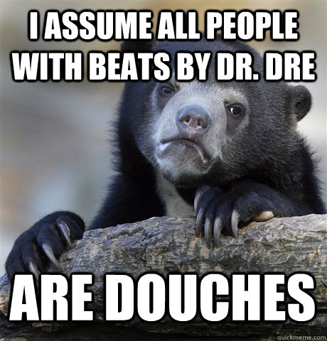 I assume all people with beats by dr. dre ARE douches - I assume all people with beats by dr. dre ARE douches  Confession Bear
