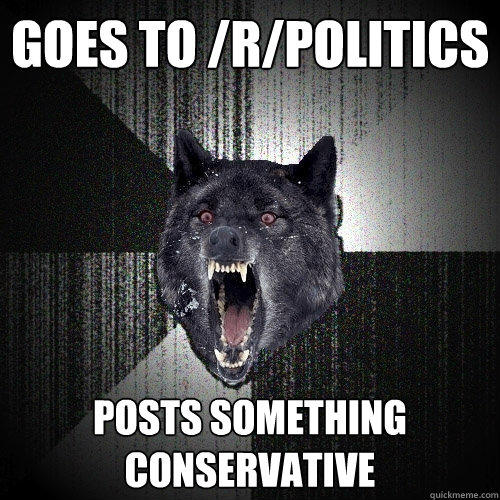 goes to /r/politics posts something conservative - goes to /r/politics posts something conservative  Insanity Wolf