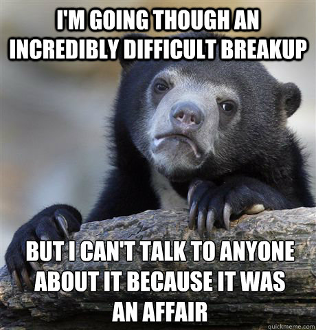 I'm going though an incredibly difficult breakup But I can't talk to anyone about it because it was        an affair - I'm going though an incredibly difficult breakup But I can't talk to anyone about it because it was        an affair  confessionbear
