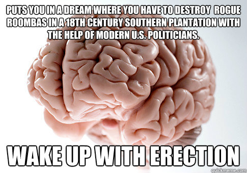 pUTS YOU IN A DREAM WHERE YOU HAVE TO DESTROY  ROGUE rOOMBAS IN A 18TH cENTURY southern plantation with the help of modern U.S. Politicians. Wake up with Erection - pUTS YOU IN A DREAM WHERE YOU HAVE TO DESTROY  ROGUE rOOMBAS IN A 18TH cENTURY southern plantation with the help of modern U.S. Politicians. Wake up with Erection  Scumbag Brain