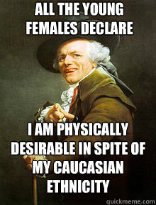 All the young females declare I am physically desirable in spite of my Caucasian ethnicity
