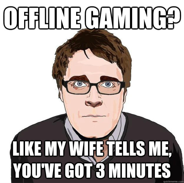 Offline Gaming? Like my wife tells me, you've got 3 minutes - Offline Gaming? Like my wife tells me, you've got 3 minutes  Always Online Adam Orth