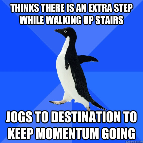Thinks there is an extra step while walking up stairs jogs to destination to keep momentum going - Thinks there is an extra step while walking up stairs jogs to destination to keep momentum going  Socially Awkward Penguin
