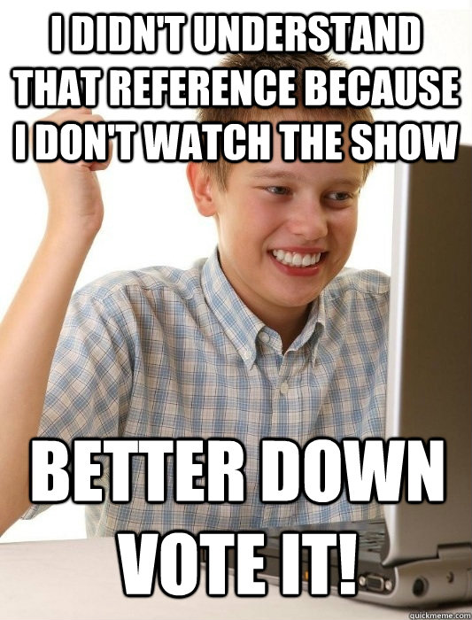 I didn't understand that reference because I don't watch the show Better down vote it!