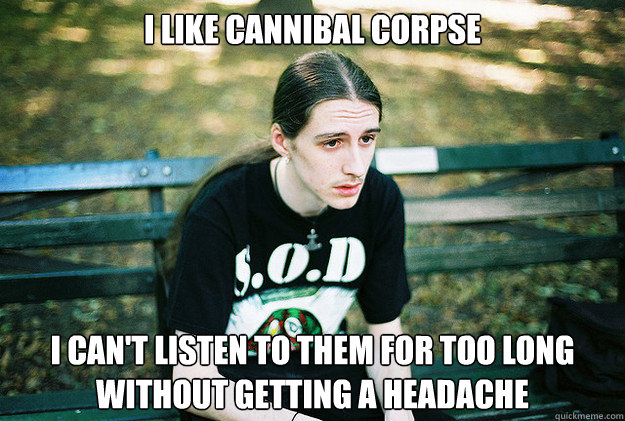I like cannibal corpse i can't listen to them for too long without getting a headache  - I like cannibal corpse i can't listen to them for too long without getting a headache   First World Metal Problems