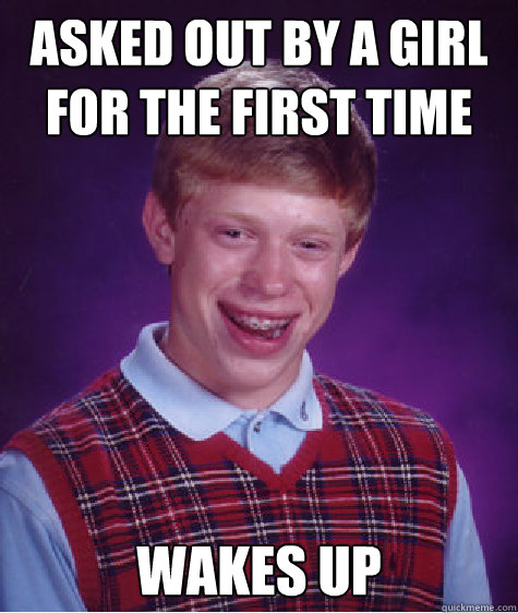 asked out by a girl for the first time wakes up - asked out by a girl for the first time wakes up  Bad Luck Brian