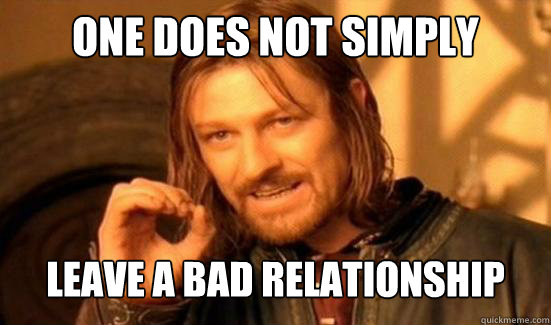 One Does Not Simply leave a bad relationship - One Does Not Simply leave a bad relationship  Boromir