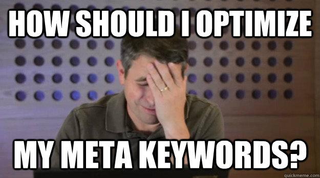how should I optimize my meta keywords? - how should I optimize my meta keywords?  Facepalm Matt Cutts