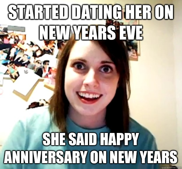 Started dating her on New Years Eve She said happy anniversary on new years - Started dating her on New Years Eve She said happy anniversary on new years  Overly Attached Girlfriend