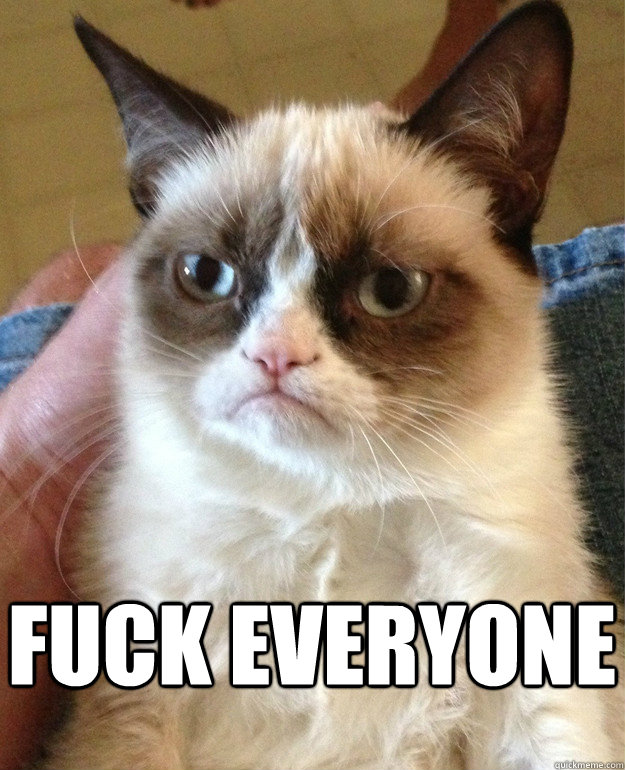 fuck everyone -  fuck everyone  Grumpy Cat