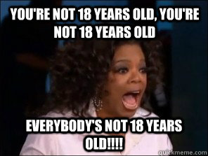 You're not 18 years old, you're not 18 years old everybody's not 18 years old!!!!
