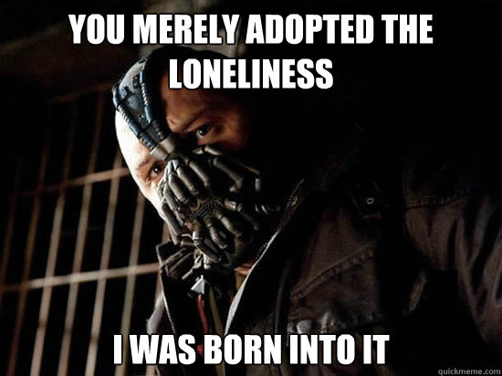 You merely adopted the loneliness I was born into it - You merely adopted the loneliness I was born into it  Condescending Bane