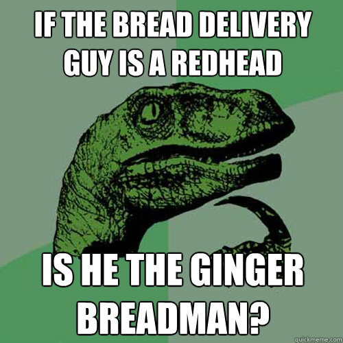If the bread delivery guy is a redhead is he the ginger breadman? - If the bread delivery guy is a redhead is he the ginger breadman?  Philosoraptor