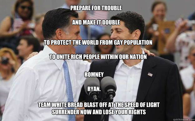prepare for trouble  and make it double  TEAM WHITE BREAD BLAST OFF AT THE SPEED OF LIGHT SURRENDER NOW AND LOSE YOUR RIGHTS to protect the world from gay population  to unite rich people within our nation romney  ryan. - prepare for trouble  and make it double  TEAM WHITE BREAD BLAST OFF AT THE SPEED OF LIGHT SURRENDER NOW AND LOSE YOUR RIGHTS to protect the world from gay population  to unite rich people within our nation romney  ryan.  Misc