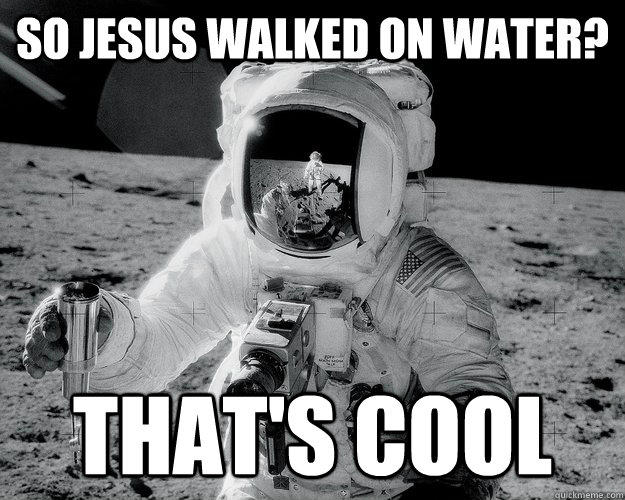 So Jesus walked on water? That's cool  Moon Man