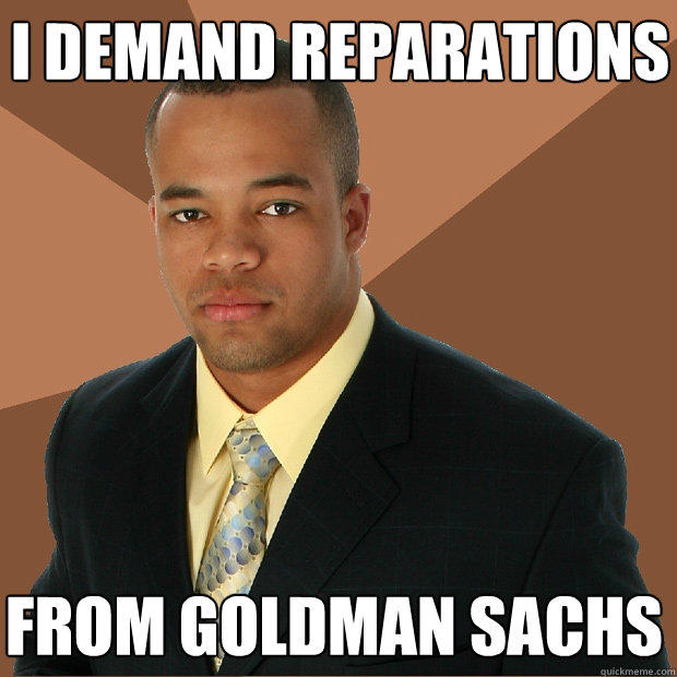 i demand reparations from goldman sachs - i demand reparations from goldman sachs  Successful Black Man