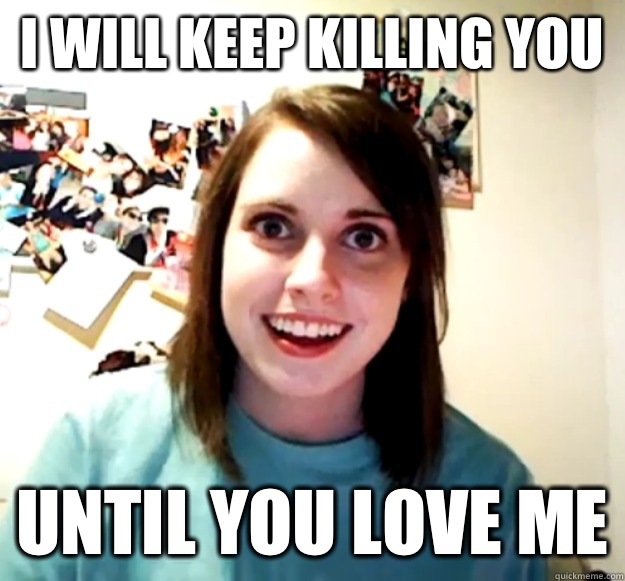 I will keep killing you  Until you love me - I will keep killing you  Until you love me  Overly Attached Girlfriend