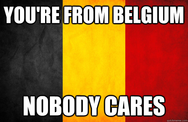 YOU'RE FROM BELGIUM nobody cares