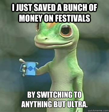 I just saved a bunch of money on festivals by switching to  anything but Ultra.