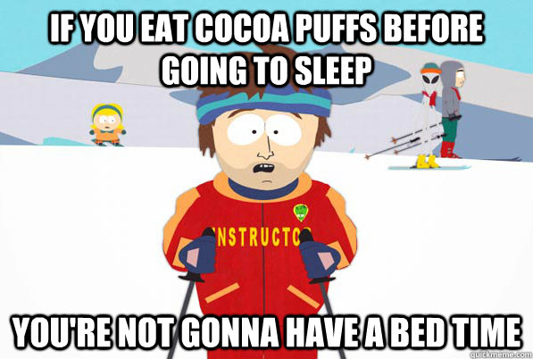 If you eat Cocoa Puffs before going to sleep You're not gonna have a bed time