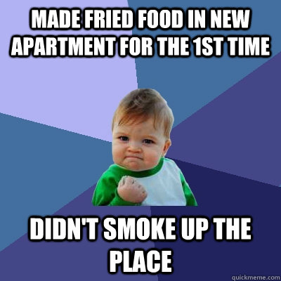 Made Fried food in new apartment for the 1st time Didn't smoke up the place - Made Fried food in new apartment for the 1st time Didn't smoke up the place  Success Kid