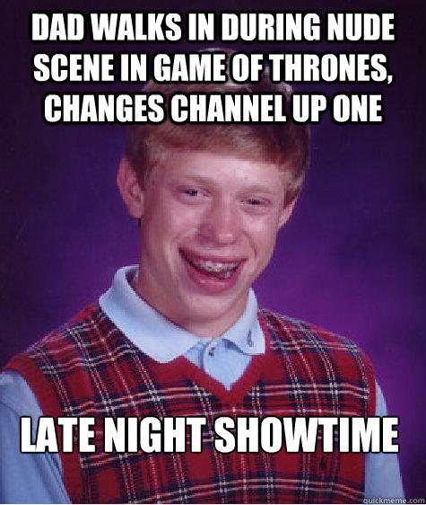 dad walks in during Nude scene in game of thrones, changes channel up one late night showtime - dad walks in during Nude scene in game of thrones, changes channel up one late night showtime  Bad Luck Brian
