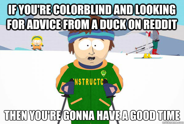 If you're colorblind and looking for advice from a duck on reddit then you're gonna have a good time - If you're colorblind and looking for advice from a duck on reddit then you're gonna have a good time  Misc