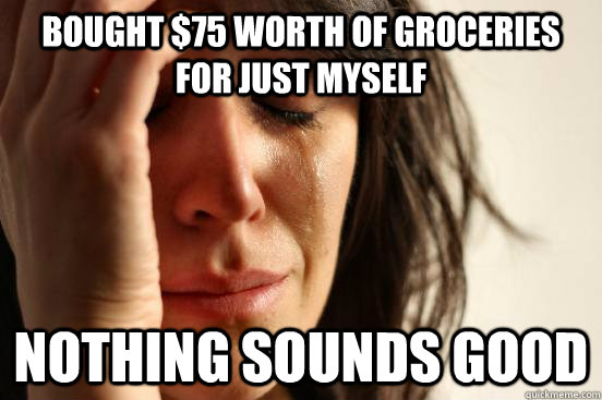 Bought $75 worth of groceries for just myself nothing sounds good - Bought $75 worth of groceries for just myself nothing sounds good  First World Problems