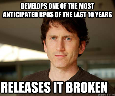 Develops one of the most anticipated RPGs of the last 10 years RELEASES IT BROKEN  Todd Howard
