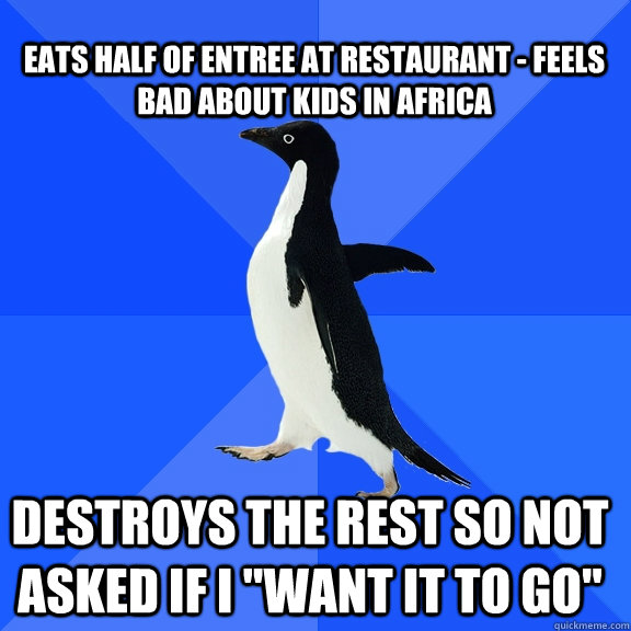 Eats half of entree at restaurant - Feels bad about kids in Africa Destroys the rest so not asked if I