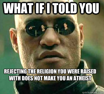 what if i told you rejecting the religion you were raised with does not make you an atheist - what if i told you rejecting the religion you were raised with does not make you an atheist  Matrix Morpheus