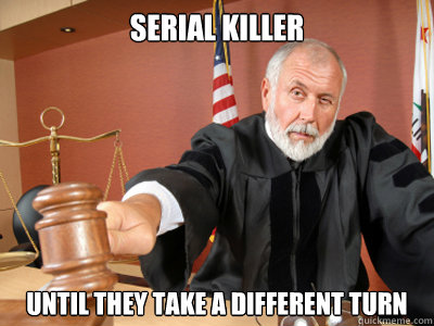 serial killer until they take a different turn  Judge