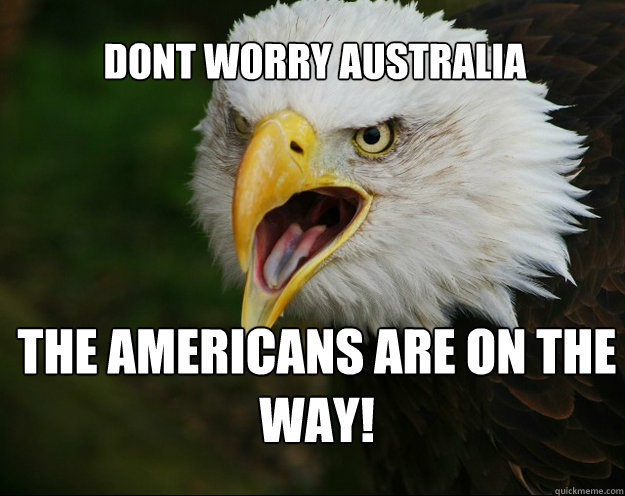 Dont worry australia the americans are on the way!